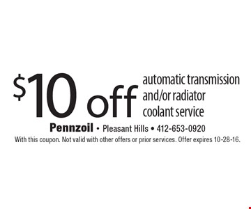 $10 off automatic transmission and/or radiator coolant service. With this coupon. Not valid with other offers or prior services. Offer expires 10-28-16.