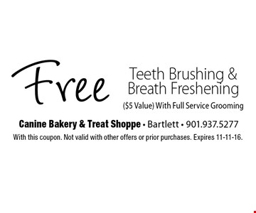 Free Teeth Brushing & Breath Freshening ($5 Value). With Full Service Grooming. With this coupon. Not valid with other offers or prior purchases. Expires 11-11-16.