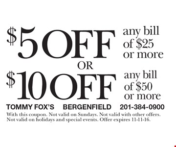 $5 off any bill of $25 or more. $10 off any bill of $50 or more. With this coupon. Not valid on Sundays. Not valid with other offers. Not valid on holidays and special events. Offer expires 11-11-16.