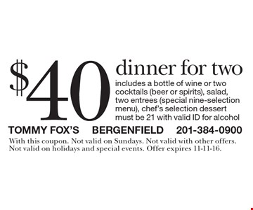 $40 dinner for two includes a bottle of wine or two cocktails (beer or spirits), salad, two entrees (special nine-selection menu), chef's selection dessert must be 21 with valid ID for alcohol. With this coupon. Not valid on Sundays. Not valid with other offers.Not valid on holidays and special events. Offer expires 11-11-16.