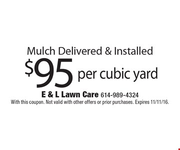 $95 per cubic yard Mulch Delivered & Installed. With this coupon. Not valid with other offers or prior purchases. Expires 11/11/16.