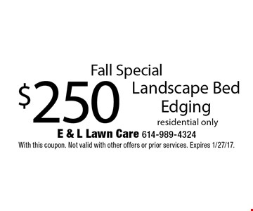Fall Special $250 Landscape Bed Edging residential only. With this coupon. Not valid with other offers or prior services. Expires 1/27/17.