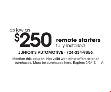 as low as $250 remote starters fully installed. Mention this coupon. Not valid with other offers or prior purchases. Must be purchased here. Expires 2/3/17.