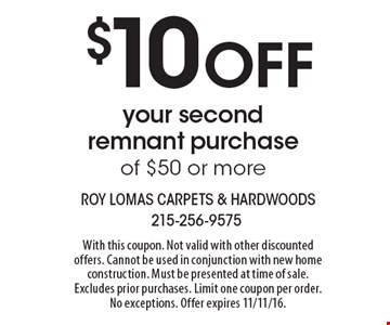 $10 OFF your second remnant purchase of $50 or more. With this coupon. Not valid with other discounted offers. Cannot be used in conjunction with new home construction. Must be presented at time of sale. Excludes prior purchases. Limit one coupon per order. No exceptions. Offer expires 11/11/16.