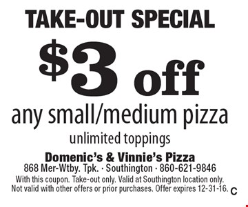 Take-Out Special $3 off any small/medium pizza unlimited toppings. With this coupon. Take-out only. Valid at Southington location only. Not valid with other offers or prior purchases. Offer expires 12-31-16.C