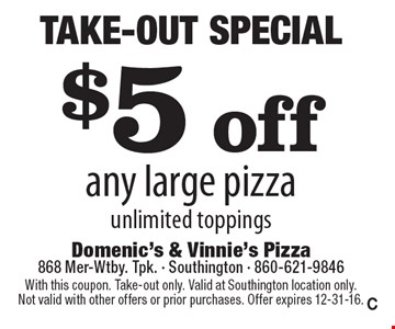 Take-Out Special $5 off any large pizza unlimited toppings. With this coupon. Take-out only. Valid at Southington location only. Not valid with other offers or prior purchases. Offer expires 12-31-16.C