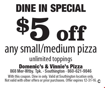 Dine In Special $5 off any small/medium pizza unlimited toppings. With this coupon. Dine in only. Valid at Southington location only. Not valid with other offers or prior purchases. Offer expires 12-31-16.C