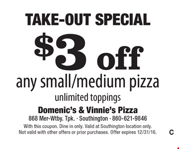 Take-Out Special - $3 off any small/medium pizza. Unlimited toppings. With this coupon. Dine in only. Valid at Southington location only. Not valid with other offers or prior purchases. Offer expires 12/31/16.
