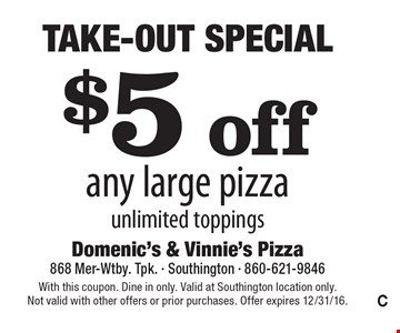Take-Out Special - $5 off any large pizza. Unlimited toppings. With this coupon. Dine in only. Valid at Southington location only. Not valid with other offers or prior purchases. Offer expires 12/31/16.