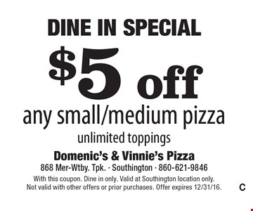Dine In Special - $5 off any small/medium pizza. Unlimited toppings. With this coupon. Dine in only. Valid at Southington location only. Not valid with other offers or prior purchases. Offer expires 12/31/16.