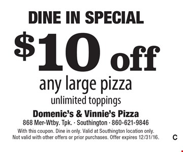Dine In Special - $10 off any large pizza. Unlimited toppings. With this coupon. Dine in only. Valid at Southington location only. Not valid with other offers or prior purchases. Offer expires 12/31/16.