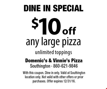 Dine In Special. $10 Off Any Large Pizza. Unlimited toppings. With this coupon. Dine in only. Valid at Southington location only. Not valid with other offers or prior purchases. Offer expires 12/31/16.