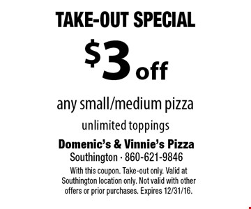 Take-Out Special. $3 Off Any Small/Medium Pizza. Unlimited toppings. With this coupon. Take-out only. Valid at Southington location only. Not valid with otheroffers or prior purchases. Expires 12/31/16.