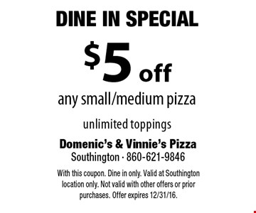 Dine In Special - $5 off any small/medium pizza unlimited toppings. With this coupon. Dine in only. Valid at Southington location only. Not valid with other offers or prior purchases. Offer expires 12/31/16.