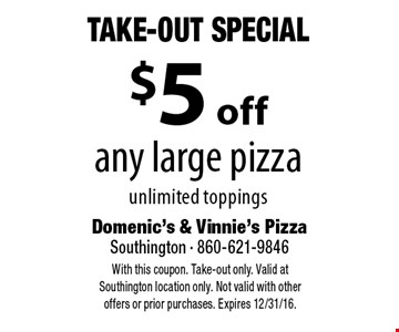 Take-Out Special - $5 off any large pizza unlimited toppings. With this coupon. Take-out only. Valid at Southington location only. Not valid with other offers or prior purchases. Expires 12/31/16.