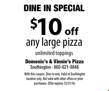 Dine In Special - $10 off any large pizza unlimited toppings. With this coupon. Dine in only. Valid at Southington location only. Not valid with other offers or prior purchases. Offer expires 12/31/16.