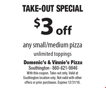 Take-Out Special. $3 off any small/medium pizza, unlimited toppings. With this coupon. Take-out only. Valid at Southington location only. Not valid with other offers or prior purchases. Expires 12/31/16.