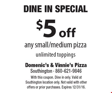 Dine In Special. $5 off any small/medium pizza, unlimited toppings. With this coupon. Dine in only. Valid at Southington location only. Not valid with other offers or prior purchases. Expires 12/31/16.