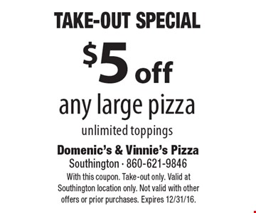 Take-Out Special. $5 off any large pizza, unlimited toppings. With this coupon. Take-out only. Valid at Southington location only. Not valid with other offers or prior purchases. Expires 12/31/16.