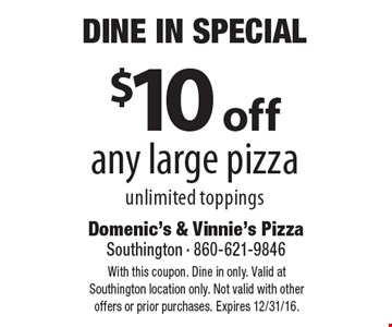 Dine In Special. $10 off any large pizza, unlimited toppings. With this coupon. Dine in only. Valid at Southington location only. Not valid with other offers or prior purchases. Expires 12/31/16.