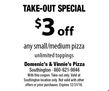 Take-Out Special - $3 off any small/medium pizza unlimited toppings. With this coupon. Take-out only. Valid at Southington location only. Not valid with other offers or prior purchases. Expires 12/31/16.