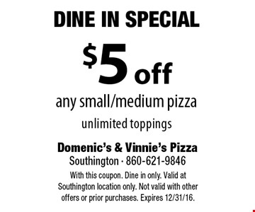 Dine In Special - $5 off any small/medium pizza, unlimited toppings. With this coupon. Dine in only. Valid at Southington location only. Not valid with other offers or prior purchases. Expires 12/31/16.