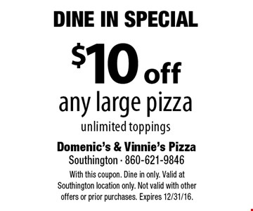 Dine In Special - $10 off any large pizza, unlimited toppings. With this coupon. Dine in only. Valid at Southington location only. Not valid with other offers or prior purchases. Expires 12/31/16.
