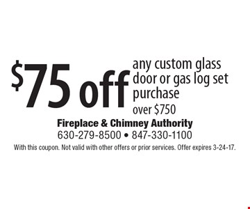 $75 off any custom glass door or gas log set purchase over $750. With this coupon. Not valid with other offers or prior services. Offer expires 3-24-17.