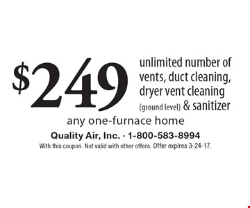 $249 unlimited number of vents, duct cleaning, dryer vent cleaning (ground level) & sanitizer any one-furnace home. With this coupon. Not valid with other offers. Offer expires 3-24-17.