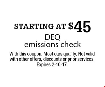 STARTING AT $45 DEQ emissions check. With this coupon. Most cars qualify. Not valid with other offers, discounts or prior services. Expires 2-10-17.
