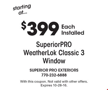 starting at $399 SuperiorPRO WeatherLok Classic 3 Window Each Installed. With this coupon. Not valid with other offers. Expires 10-28-16.