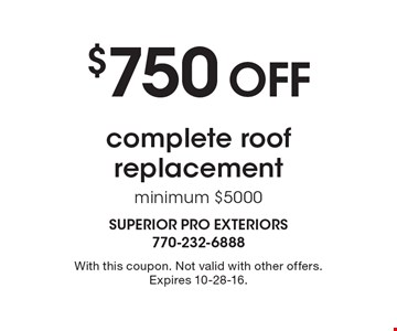 $750 off complete roof replacement, minimum $5000. With this coupon. Not valid with other offers. Expires 10-28-16.