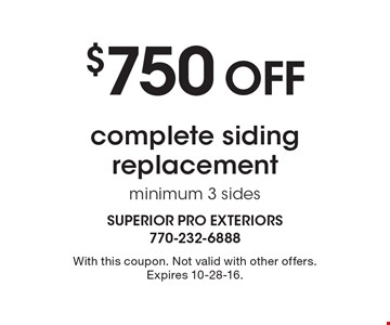 $750 off complete siding replacement, minimum 3 sides. With this coupon. Not valid with other offers. Expires 10-28-16.