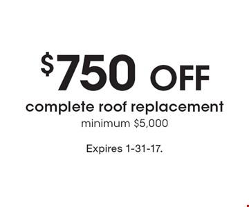 $750 off complete roof replacement, minimum $5,000. Expires 1-31-17.