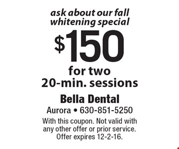 Ask about our Fall whitening special $150 for two 20-min. sessions. With this coupon. Not valid with any other offer or prior service. Offer expires 12-2-16.
