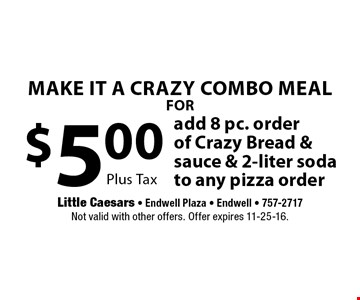 make it a crazy combo meal FOR $5.00 add 8 pc. order of Crazy Bread &sauce & 2-liter soda to any pizza order. Plus Tax. Not valid with other offers. Offer expires 11-25-16.