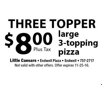 three topper $8.00 large 3-topping pizza. Plus Tax. Not valid with other offers. Offer expires 11-25-16.