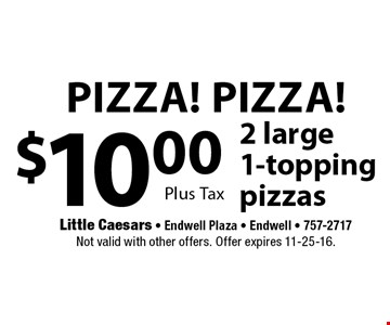 Pizza! Pizza! $10.00 2 large 1-topping pizzas. Plus Tax. Not valid with other offers. Offer expires 11-25-16.
