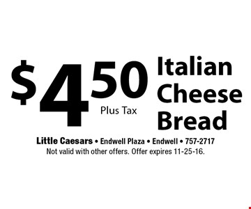 $4.50 Italian Cheese Bread. Plus Tax. Not valid with other offers. Offer expires 11-25-16.