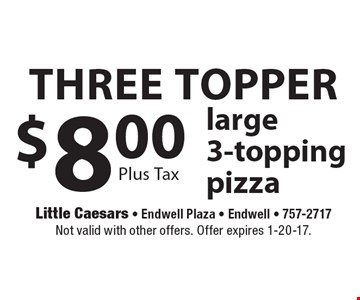 Three topper $8.00 large 3-topping pizza Plus Tax. Not valid with other offers. Offer expires 1-20-17.