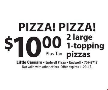 Pizza! Pizza! $10.00 2 large 1-topping pizzas Plus Tax. Not valid with other offers. Offer expires 1-20-17.