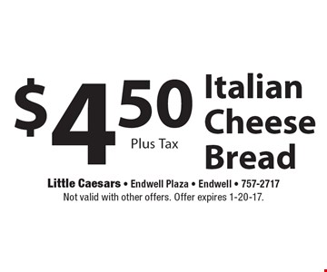 $4.50 Italian Cheese Bread Plus Tax. Not valid with other offers. Offer expires 1-20-17.