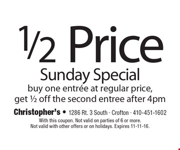1/2 Price Sunday Special buy one entree at regular price,get 1/2 off the second entree after 4pm. With this coupon. Not valid on parties of 6 or more.Not valid with other offers or on holidays. Expires 11-11-16.