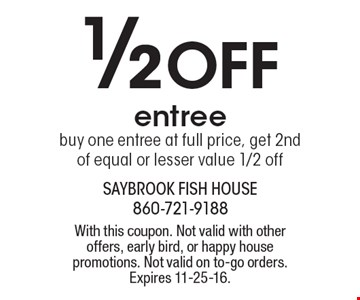 1/2 Off Entree. Buy one entree at full price, get 2nd of equal or lesser value 1/2 off. With this coupon. Not valid with other offers, early bird, or happy house promotions. Not valid on to-go orders. Expires 11-25-16.