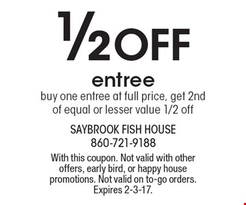 1/2 Off Entree. Buy one entree at full price, get 2nd of equal or lesser value 1/2 off. With this coupon. Not valid with other offers, early bird, or happy house promotions. Not valid on to-go orders. Expires 2-3-17.