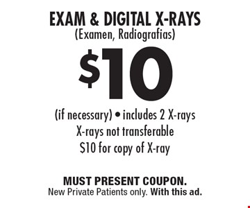 $10 Exam & Digital X-Rays (Examen, Radiografias) (if necessary). Includes 2 X-rays. X-rays not transferable. $10 for copy of X-ray. MUST PRESENT COUPON. New Private Patients only. With this ad.