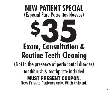 New Patient Special( Especial Para Pacientes Nuevos) $35 Exam, Consultation & Routine Teeth Cleaning. (Not in the presence of periodontal disease) Toothbrush & toothpaste included. MUST PRESENT COUPON. New Private Patients only. With this ad.