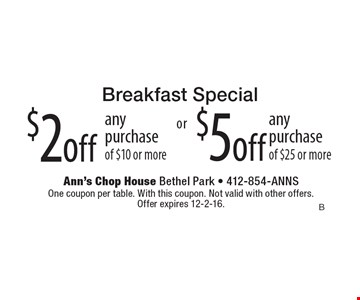 Breakfast Special. $2 off any purchase of $10 or more. $5 off any purchase of $25 or more. One coupon per table. With this coupon. Not valid with other offers. Offer expires 12-2-16.