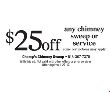 $25 off any chimney sweep or service some restrictions may apply. With this ad. Not valid with other offers or prior services. Offer expires 1-27-17.