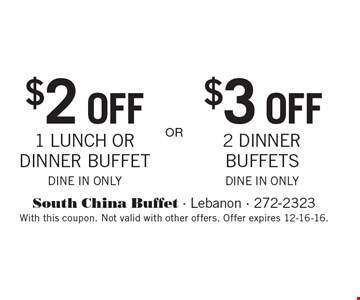 $2 OFF 1 LUNCH OR DINNER BUFFET OR $3 OFF 2 DINNER BUFFETS. DINE IN ONLY. With this coupon. Not valid with other offers. Offer expires 12-16-16.